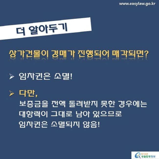 www.easylaw.go.kr 더 알아두기 상가건물이 경매가 진행되어 매각되면?  임차권은 소멸 !  다만 , 보증금을 전액 돌려받지 못한 경우에는 대항력이 그대로 남아 있으므로 임차권은 소멸되지 않음 ! 찾기 쉬운 생활법령정보 로고